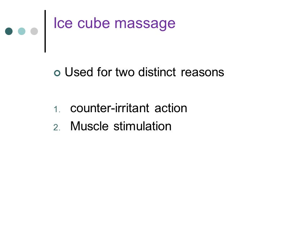 Ice cube massage Used for two distinct reasons counter-irritant action
