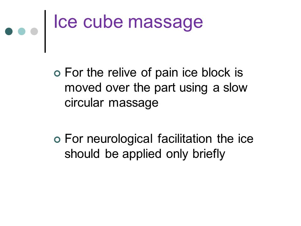 Ice cube massage For the relive of pain ice block is moved over the part using a slow circular massage.