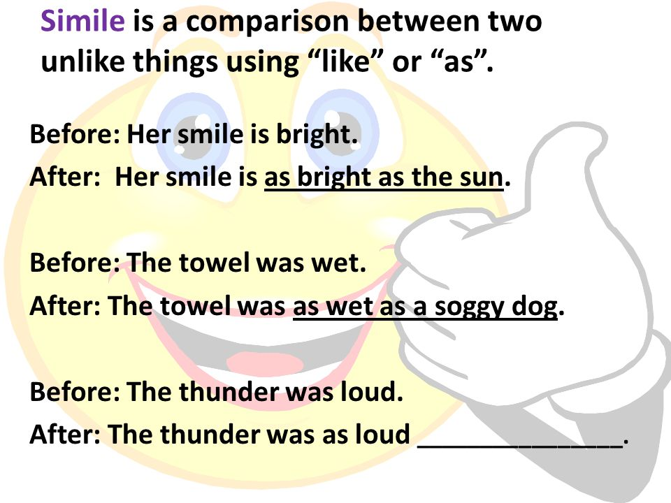 Simile is a comparison between two unlike things using like or as .