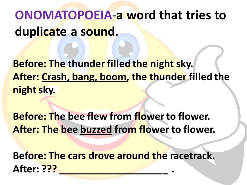 ONOMATOPOEIA-a word that tries to duplicate a sound.