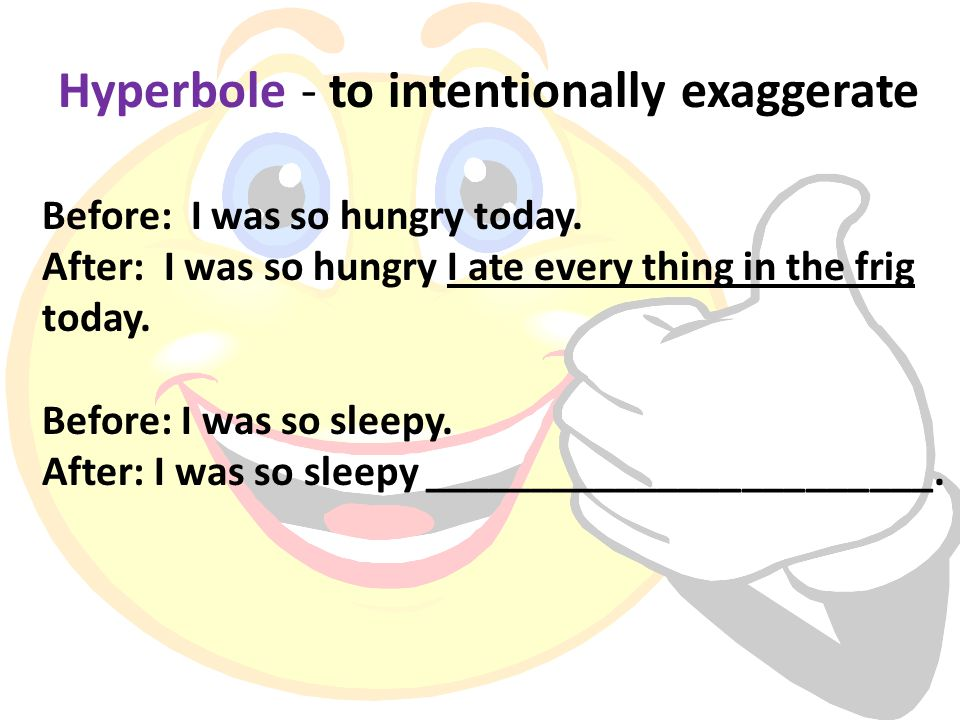 Hyperbole - to intentionally exaggerate