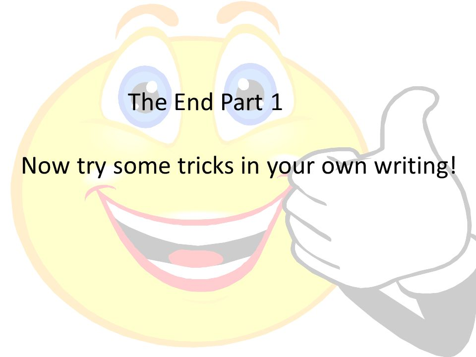 The End Part 1 Now try some tricks in your own writing!