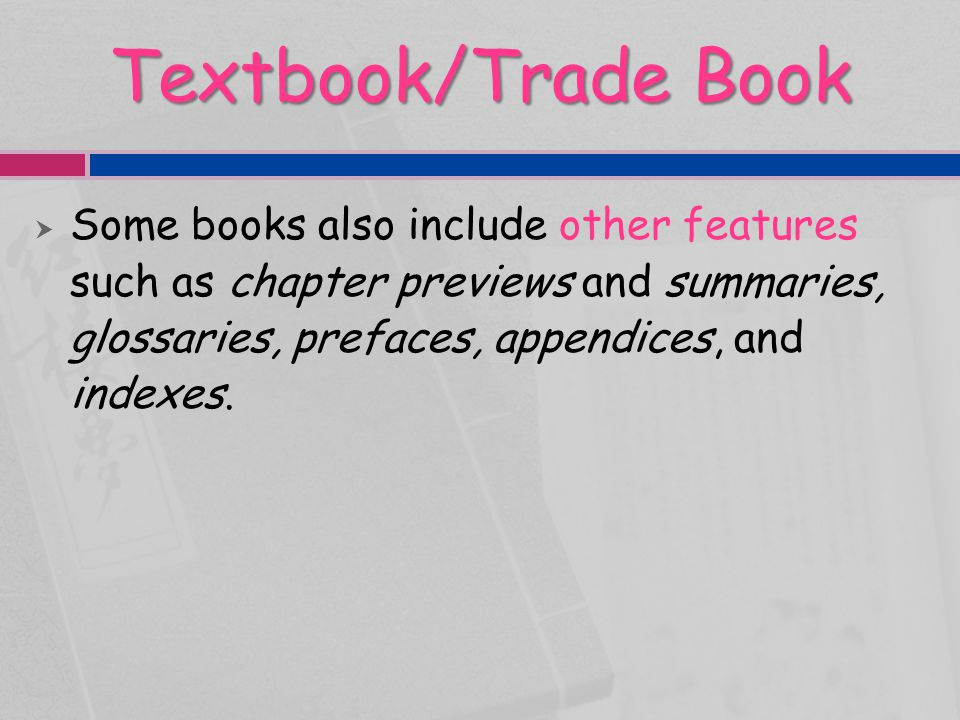 Textbook/Trade Book Some books also include other features such as chapter previews and summaries, glossaries, prefaces, appendices, and indexes.
