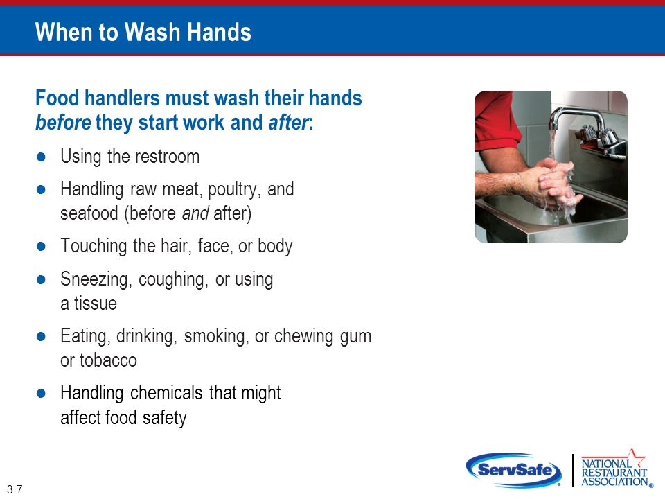 When to Wash Hands Food handlers must wash their hands before they start work and after: Using the restroom.