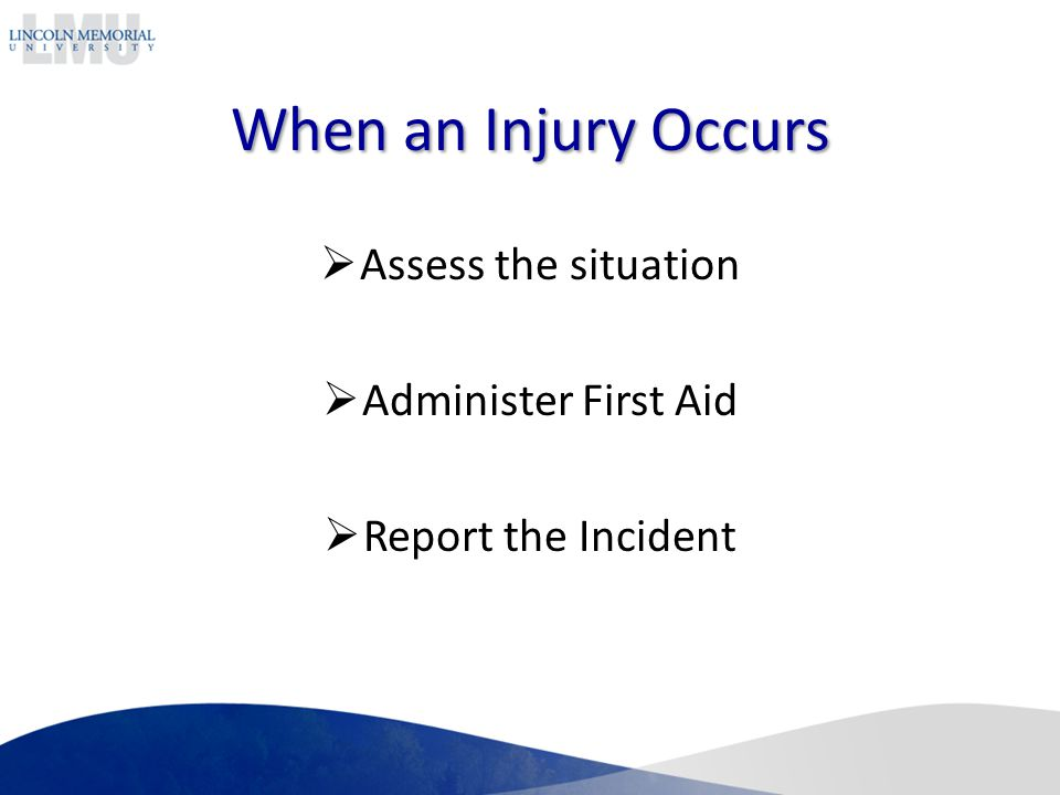 When an Injury Occurs Assess the situation Administer First Aid