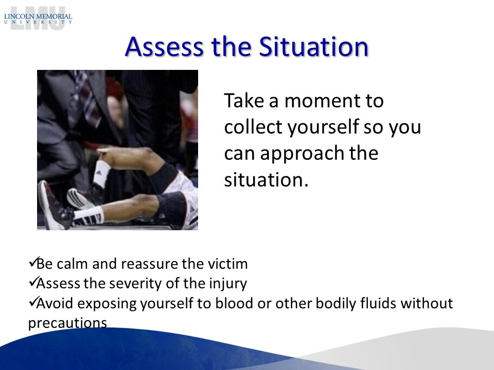 Assess the Situation Take a moment to collect yourself so you can approach the situation. Be calm and reassure the victim.