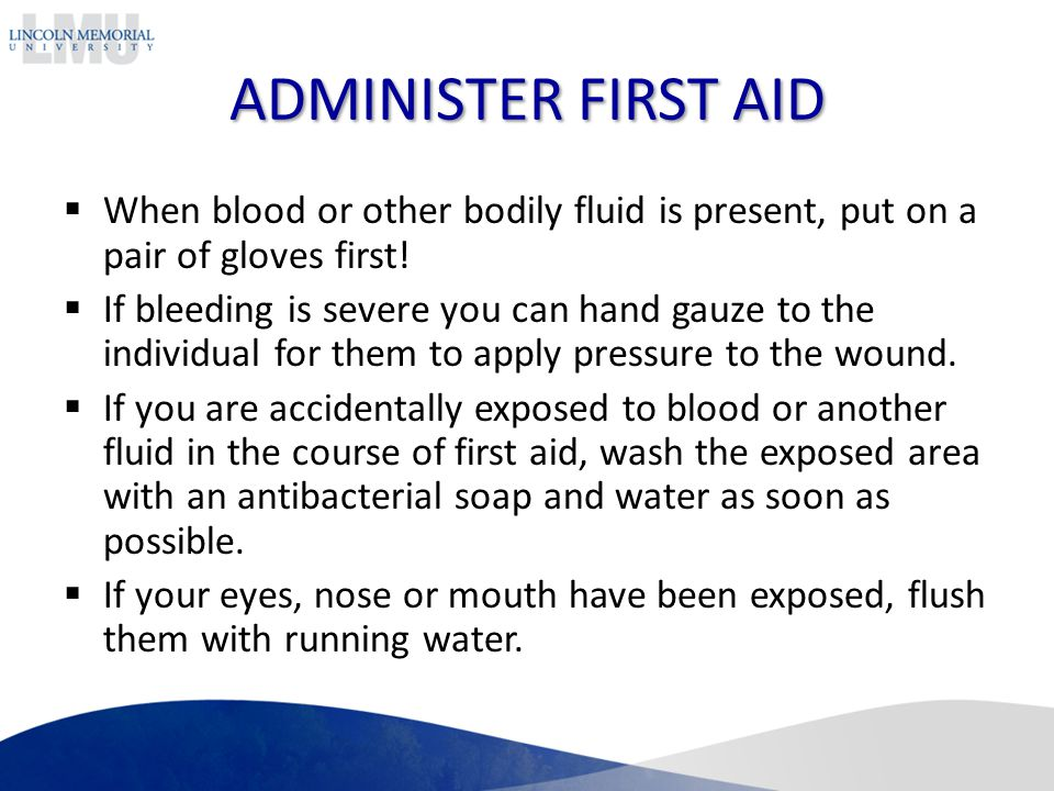 ADMINISTER FIRST AID When blood or other bodily fluid is present, put on a pair of gloves first!