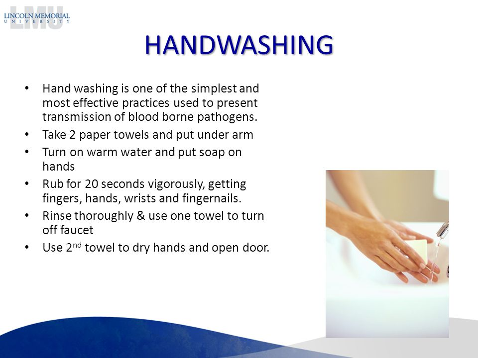 HANDWASHING Hand washing is one of the simplest and most effective practices used to present transmission of blood borne pathogens.