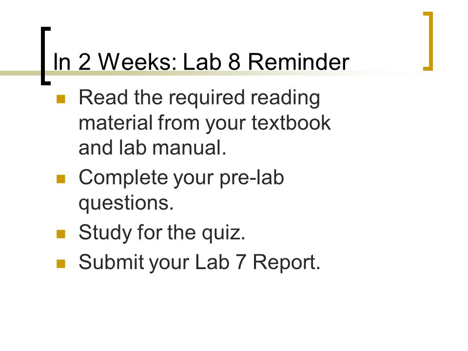 In 2 Weeks: Lab 8 Reminder Read the required reading material from your textbook and lab manual. Complete your pre-lab questions.