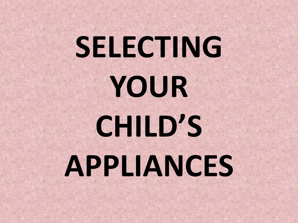 SELECTING YOUR CHILD'S APPLIANCES