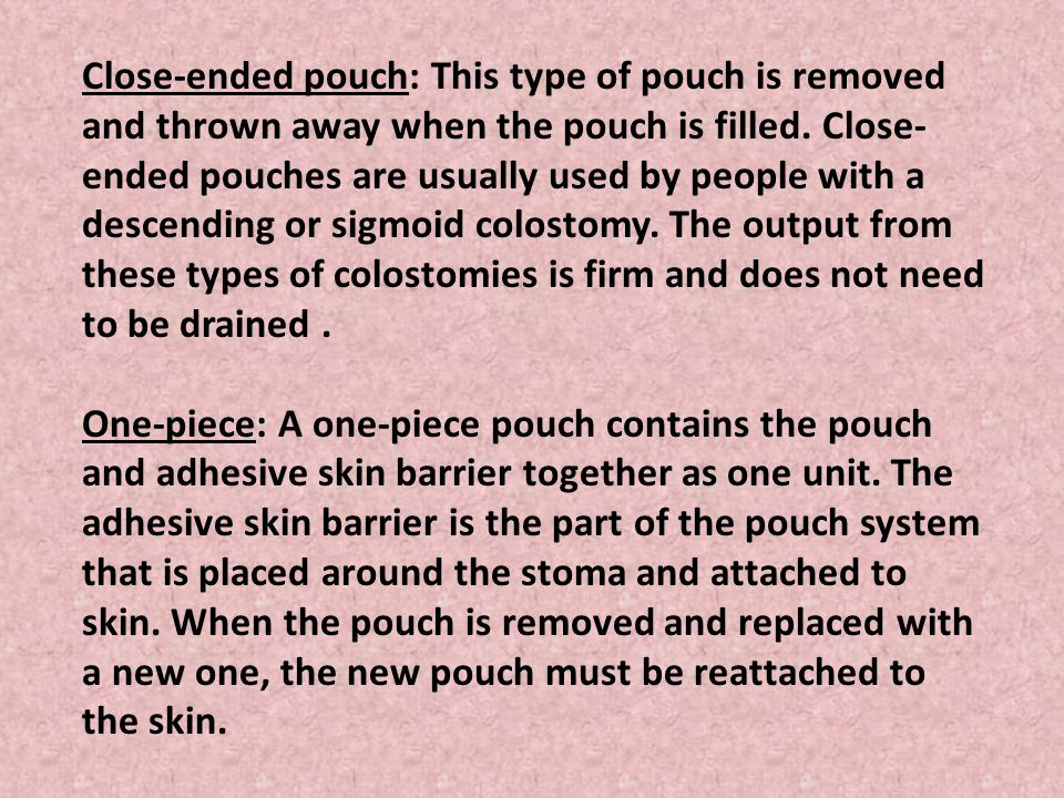 Close-ended pouch: This type of pouch is removed and thrown away when the pouch is filled. Close-ended pouches are usually used by people with a descending or sigmoid colostomy. The output from these types of colostomies is firm and does not need to be drained .