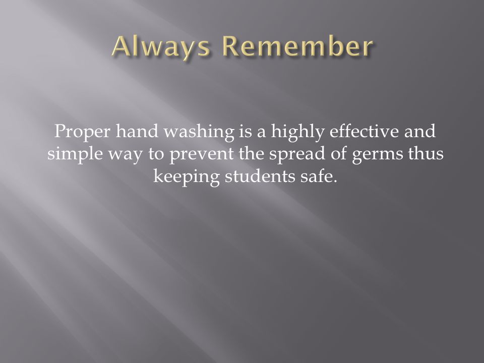 Always Remember Proper hand washing is a highly effective and simple way to prevent the spread of germs thus keeping students safe.