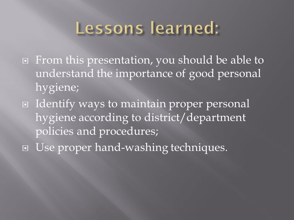 Lessons learned: From this presentation, you should be able to understand the importance of good personal hygiene;