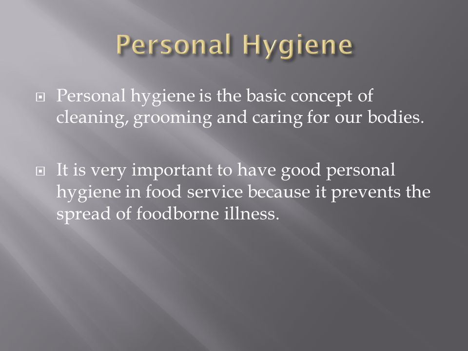 Personal Hygiene Personal hygiene is the basic concept of cleaning, grooming and caring for our bodies.