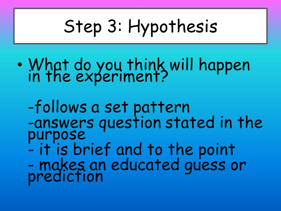 Step 3: Hypothesis What do you think will happen in the experiment