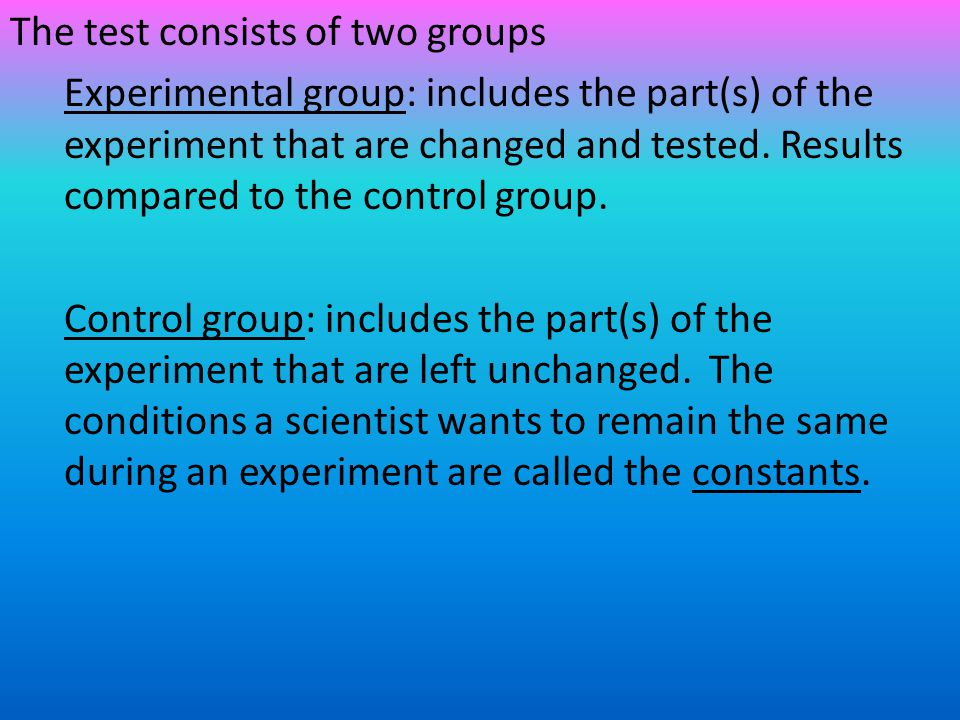 The test consists of two groups Experimental group: includes the part(s) of the experiment that are changed and tested.