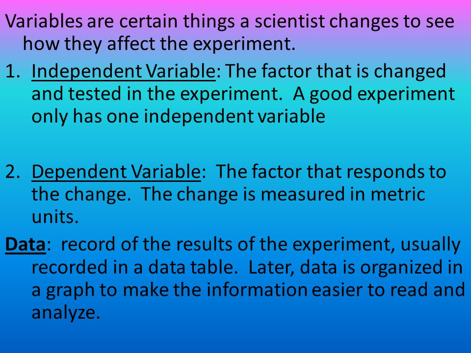 Variables are certain things a scientist changes to see how they affect the experiment.