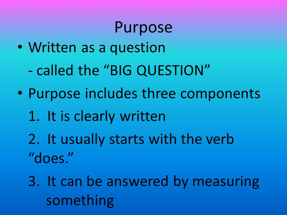 Purpose Written as a question - called the BIG QUESTION