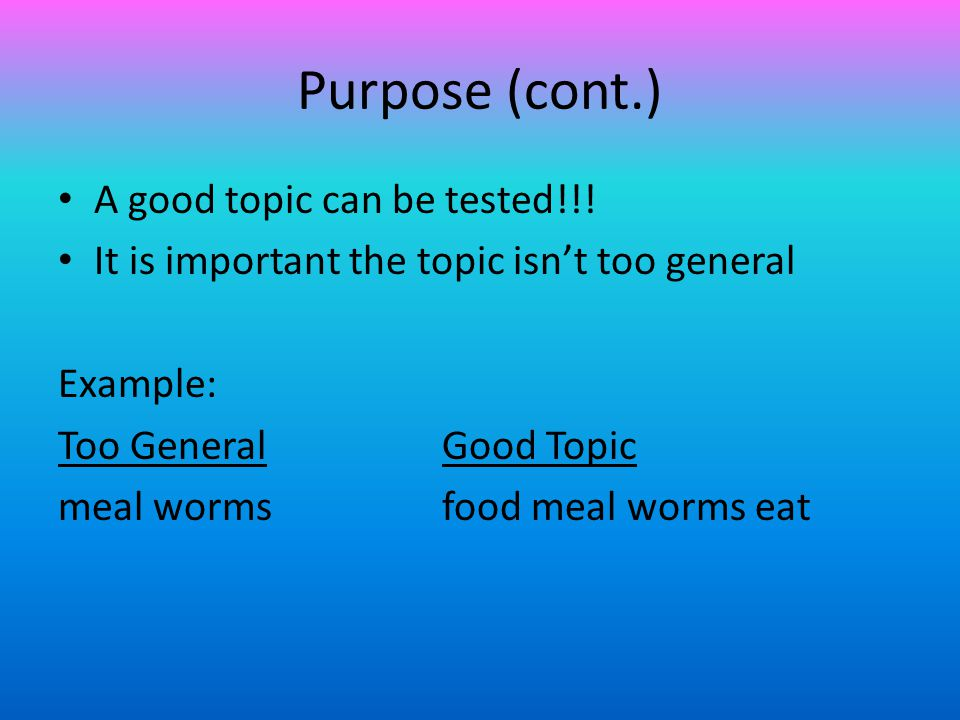Purpose (cont.) A good topic can be tested!!!