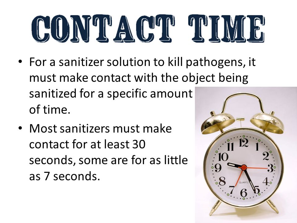 For a sanitizer solution to kill pathogens, it must make contact with the object being sanitized for a specific amount of time.