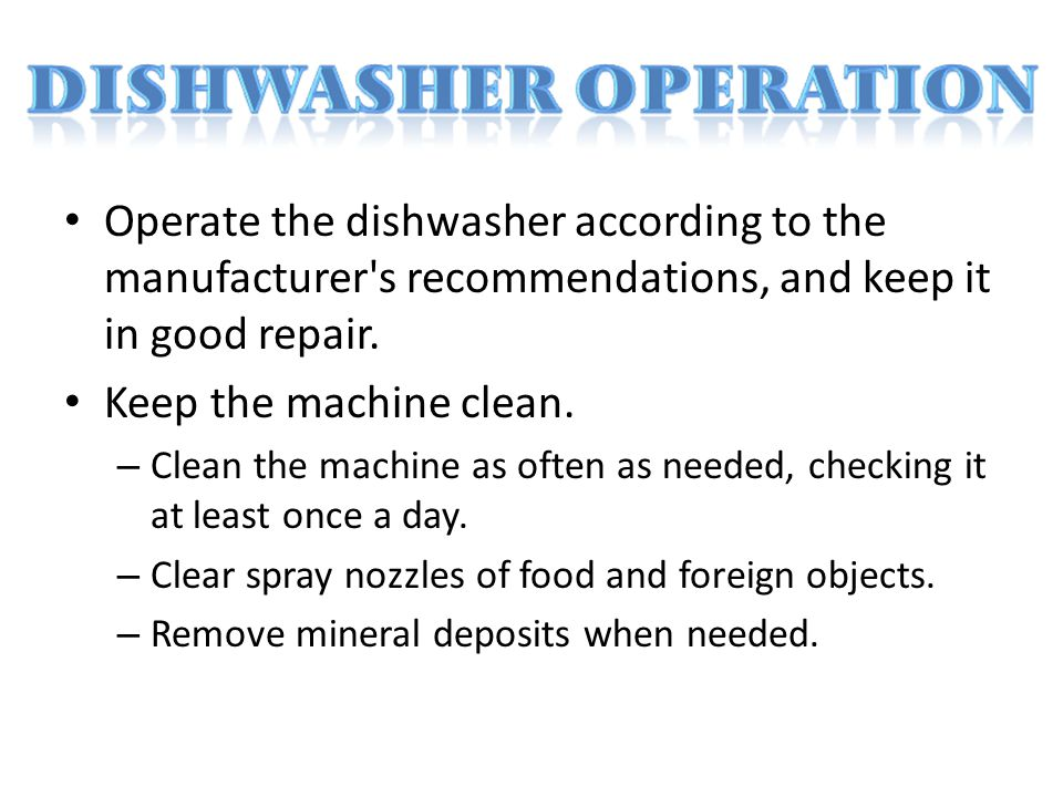 Operate the dishwasher according to the manufacturer s recommendations, and keep it in good repair.