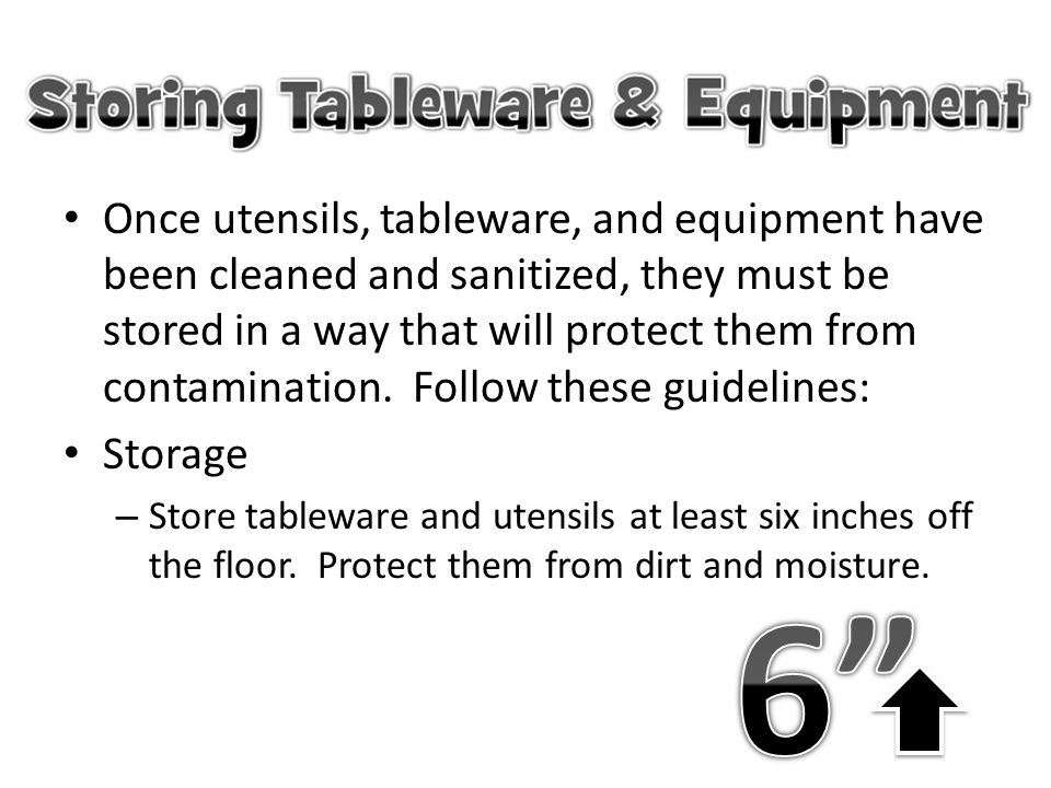 Once utensils, tableware, and equipment have been cleaned and sanitized, they must be stored in a way that will protect them from contamination. Follow these guidelines:
