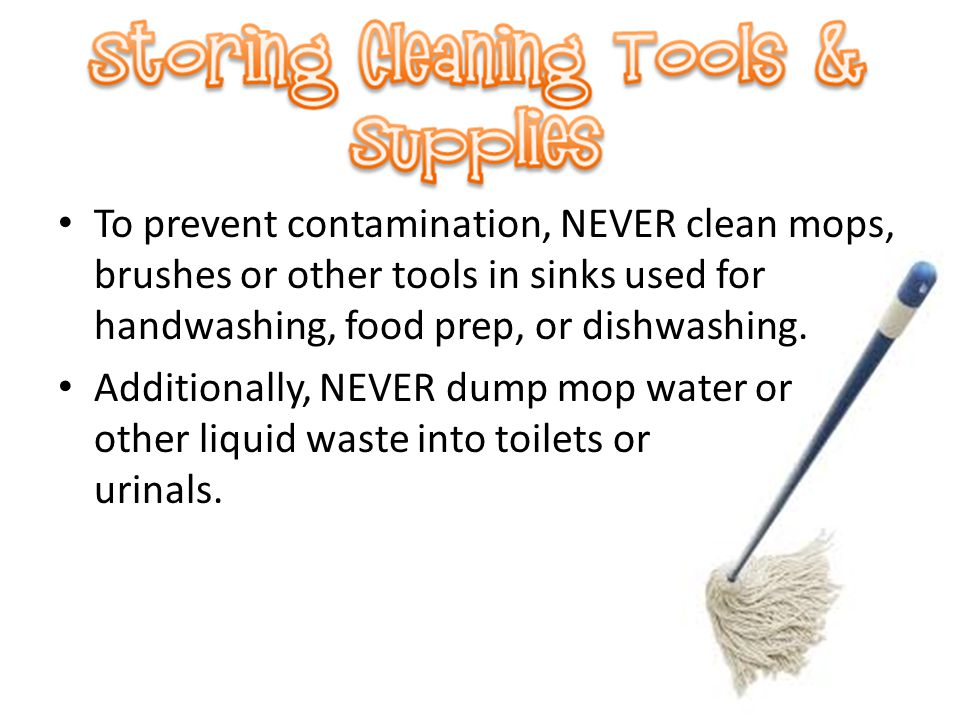 To prevent contamination, NEVER clean mops, brushes or other tools in sinks used for handwashing, food prep, or dishwashing.