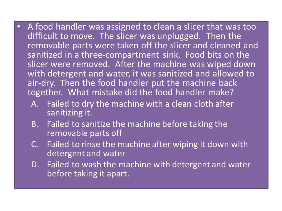 A food handler was assigned to clean a slicer that was too difficult to move. The slicer was unplugged. Then the removable parts were taken off the slicer and cleaned and sanitized in a three-compartment sink. Food bits on the slicer were removed. After the machine was wiped down with detergent and water, it was sanitized and allowed to air-dry. Then the food handler put the machine back together. What mistake did the food handler make