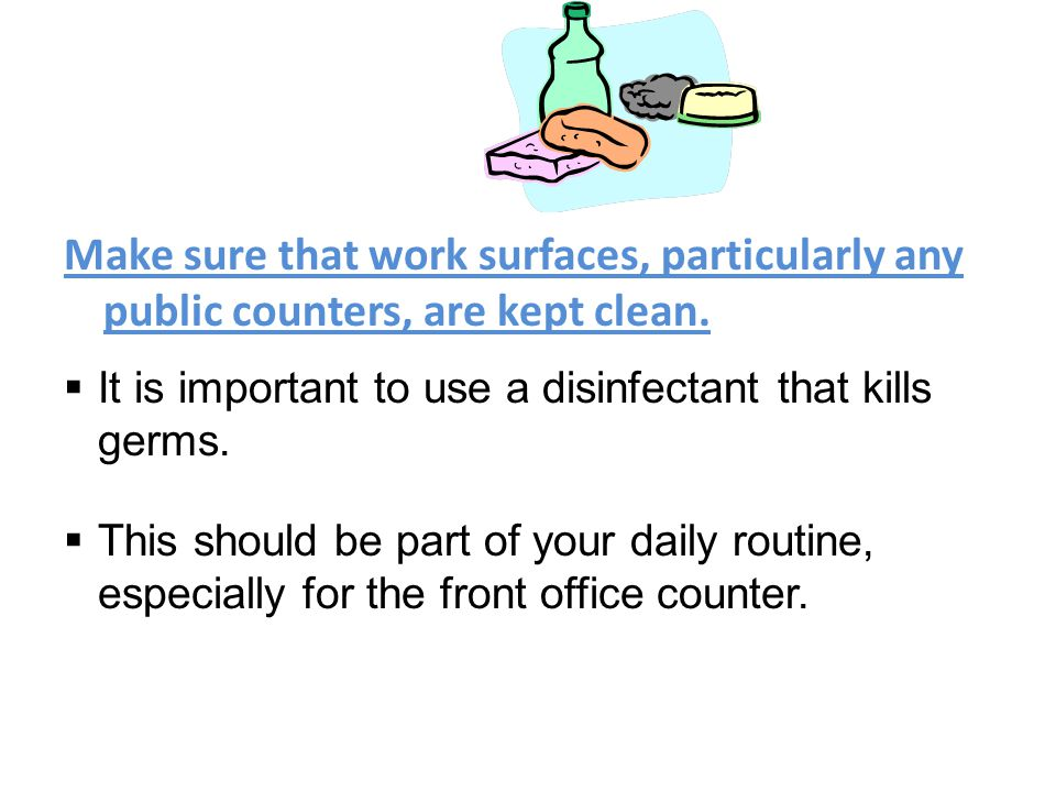 Make sure that work surfaces, particularly any public counters, are kept clean.