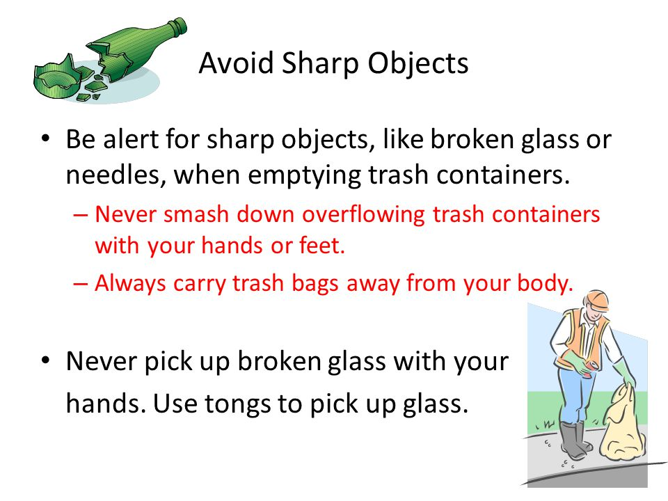 Avoid Sharp Objects Be alert for sharp objects, like broken glass or needles, when emptying trash containers.
