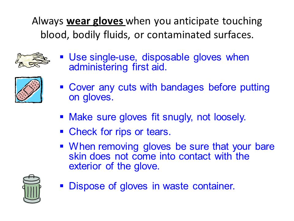 Always wear gloves when you anticipate touching blood, bodily fluids, or contaminated surfaces.