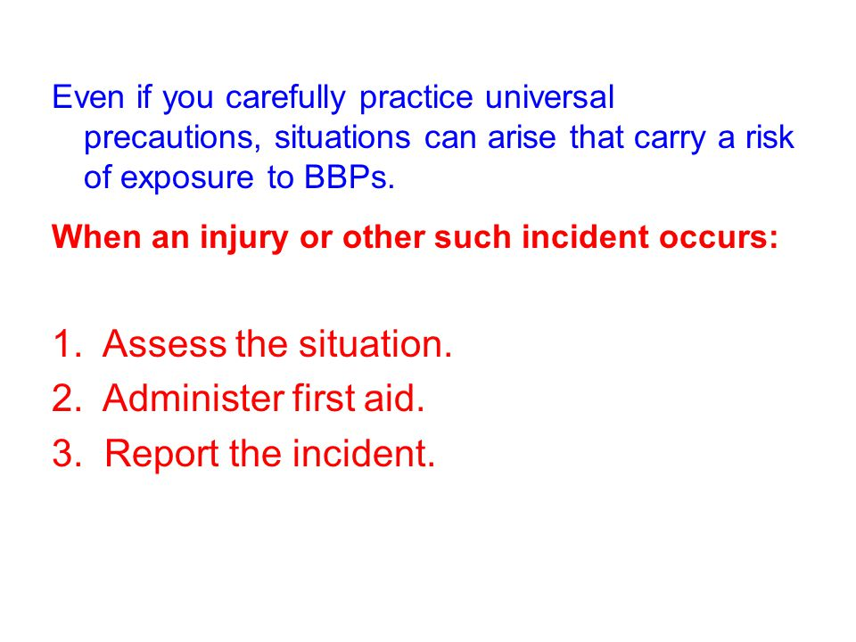 1. Assess the situation. 2. Administer first aid.