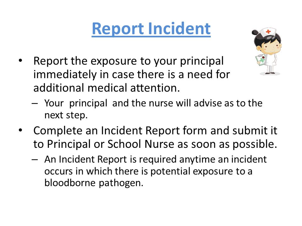 Report Incident Report the exposure to your principal immediately in case there is a need for additional medical attention.