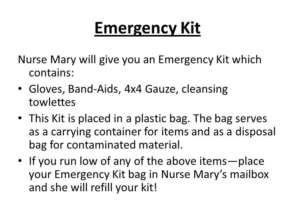 Emergency Kit Nurse Mary will give you an Emergency Kit which contains: Gloves, Band-Aids, 4x4 Gauze, cleansing towlettes.