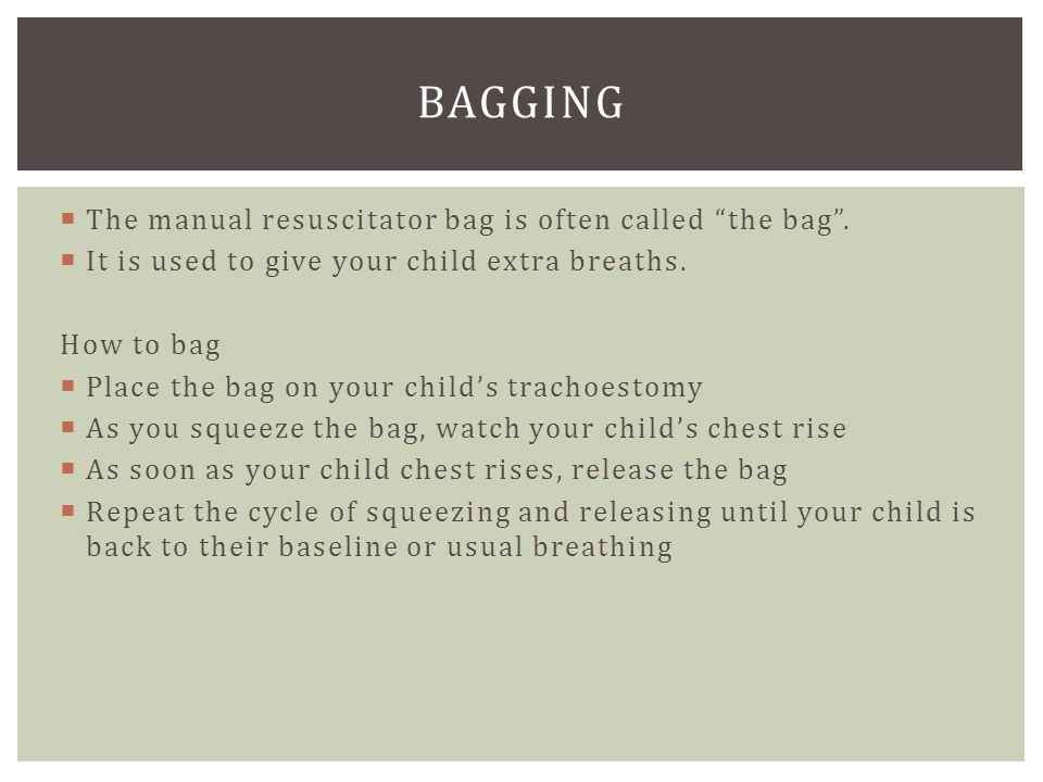 bagging The manual resuscitator bag is often called the bag .