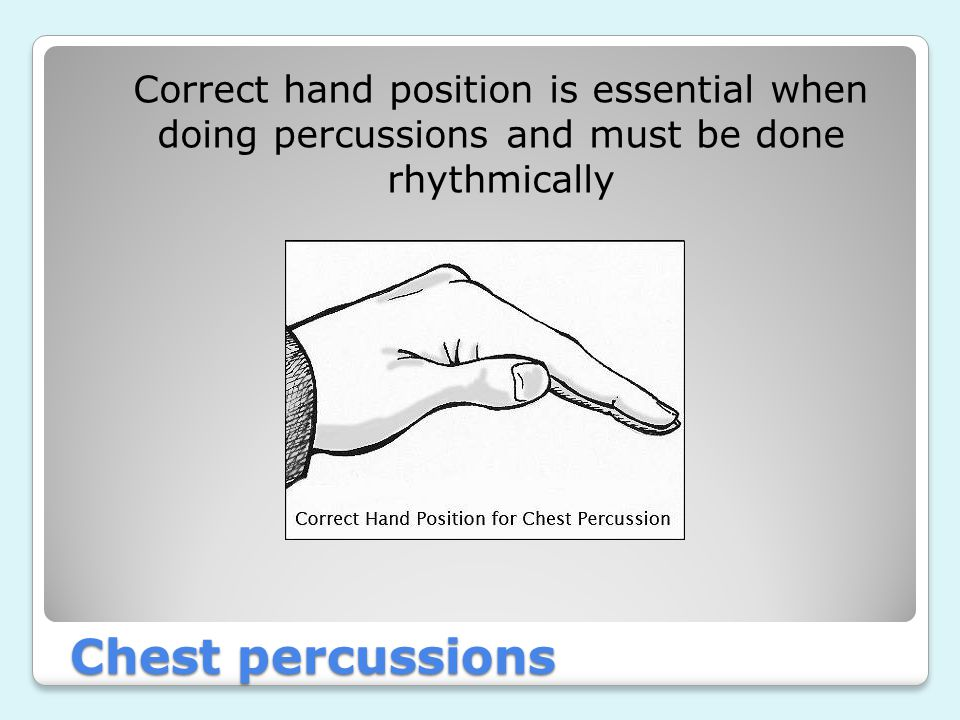 Correct hand position is essential when doing percussions and must be done rhythmically
