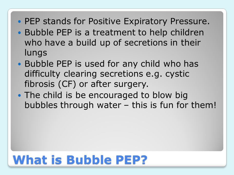 What is Bubble PEP PEP stands for Positive Expiratory Pressure.