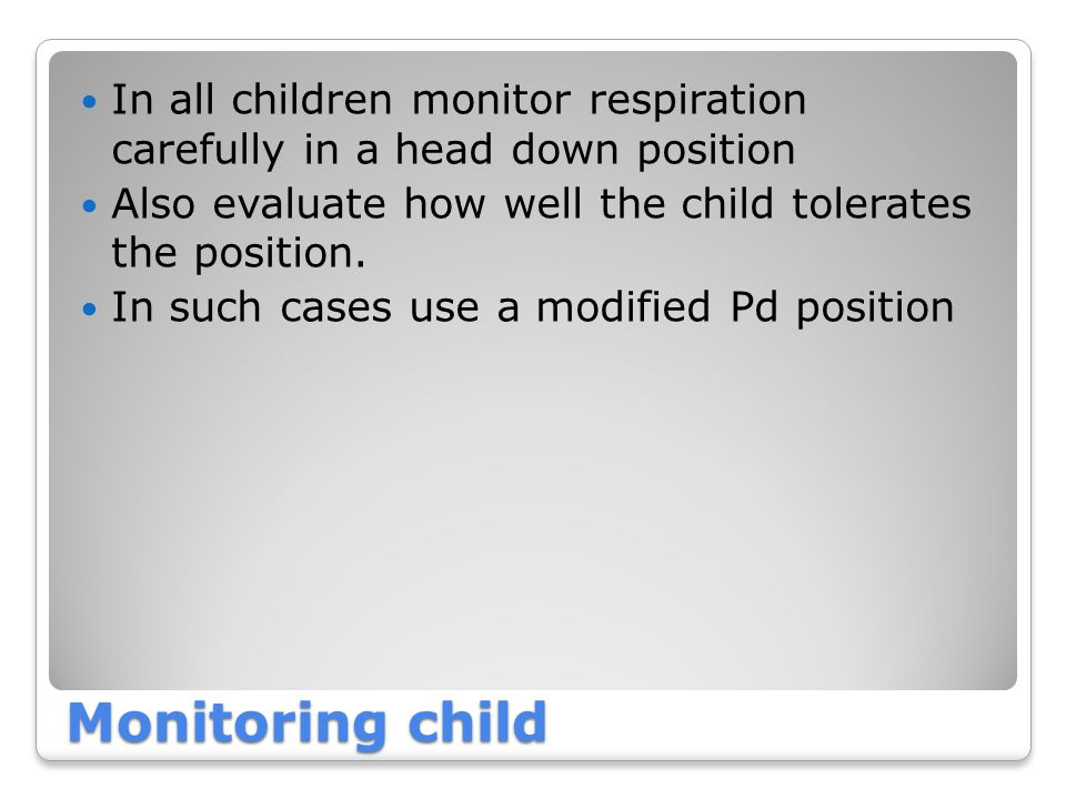 In all children monitor respiration carefully in a head down position