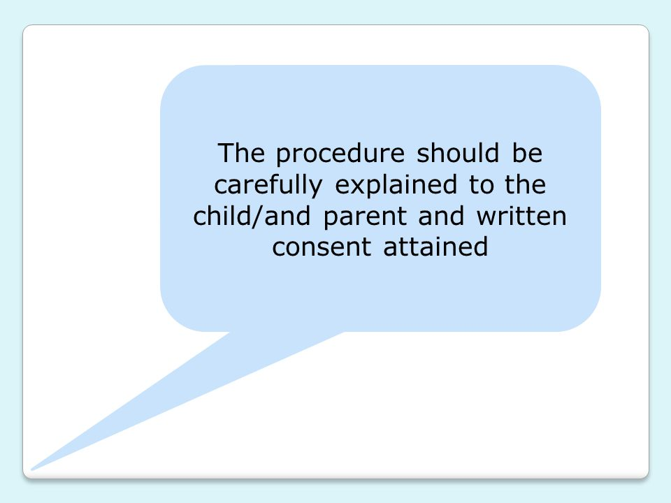 The procedure should be carefully explained to the child/and parent and written consent attained