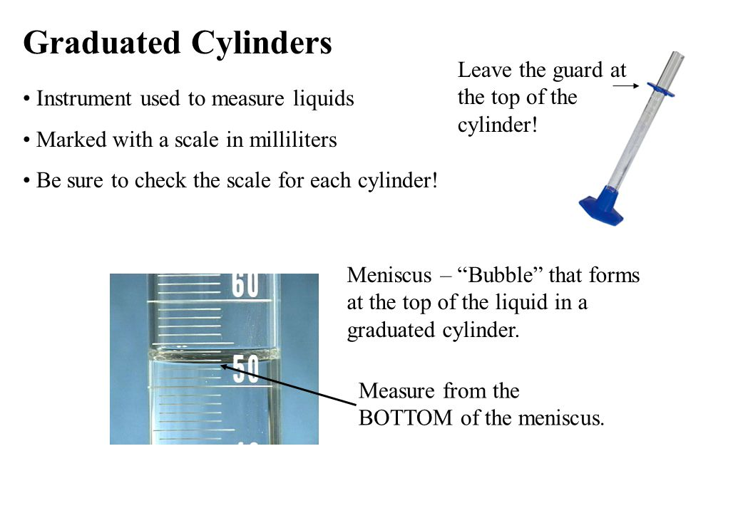 Graduated Cylinders Leave the guard at the top of the cylinder!