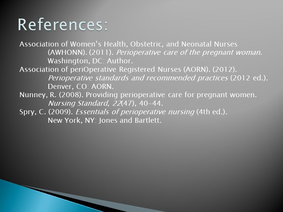 References: Association of Women's Health, Obstetric, and Neonatal Nurses. (AWHONN). (2011). Perioperative care of the pregnant woman.
