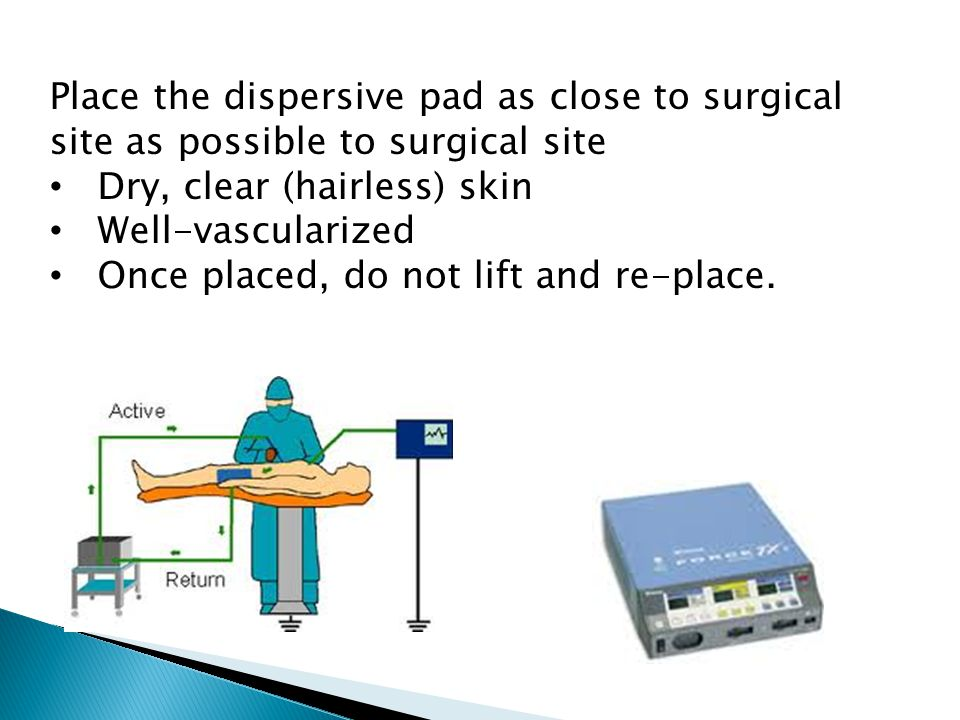 Place the dispersive pad as close to surgical site as possible to surgical site