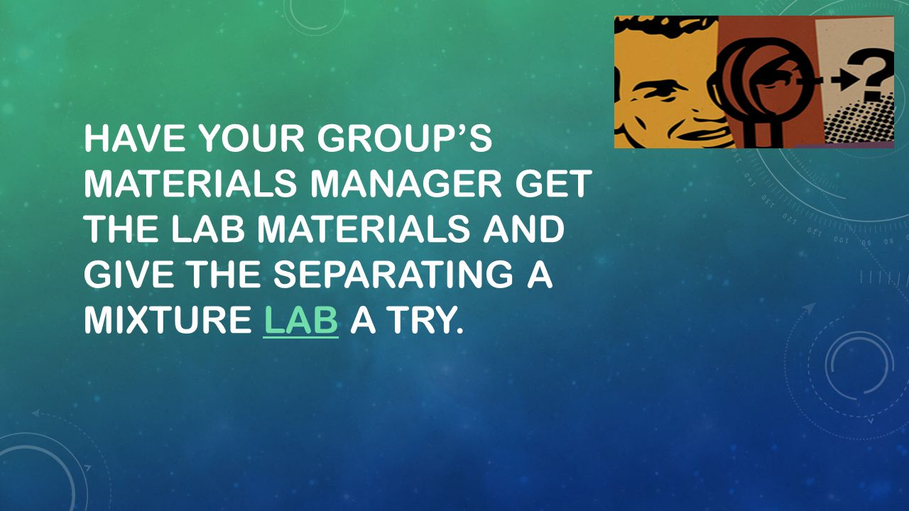 Have your group's Materials Manager get the lab materials and give the Separating a Mixture Lab a try.