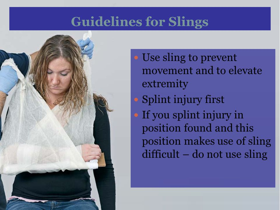 Guidelines for Slings Use sling to prevent movement and to elevate extremity. Splint injury first.