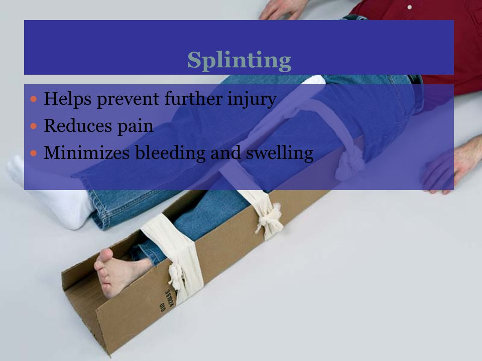 Splinting Helps prevent further injury Reduces pain