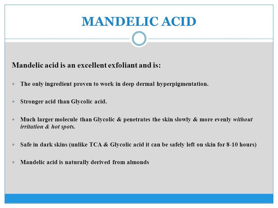 MANDELIC ACID Mandelic acid is an excellent exfoliant and is: