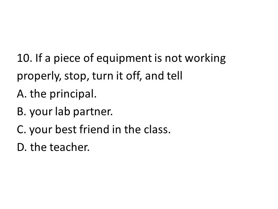 10. If a piece of equipment is not working properly, stop, turn it off, and tell A.