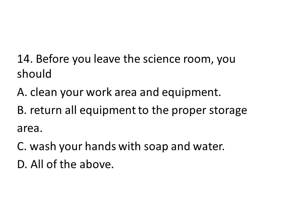 14. Before you leave the science room, you should A