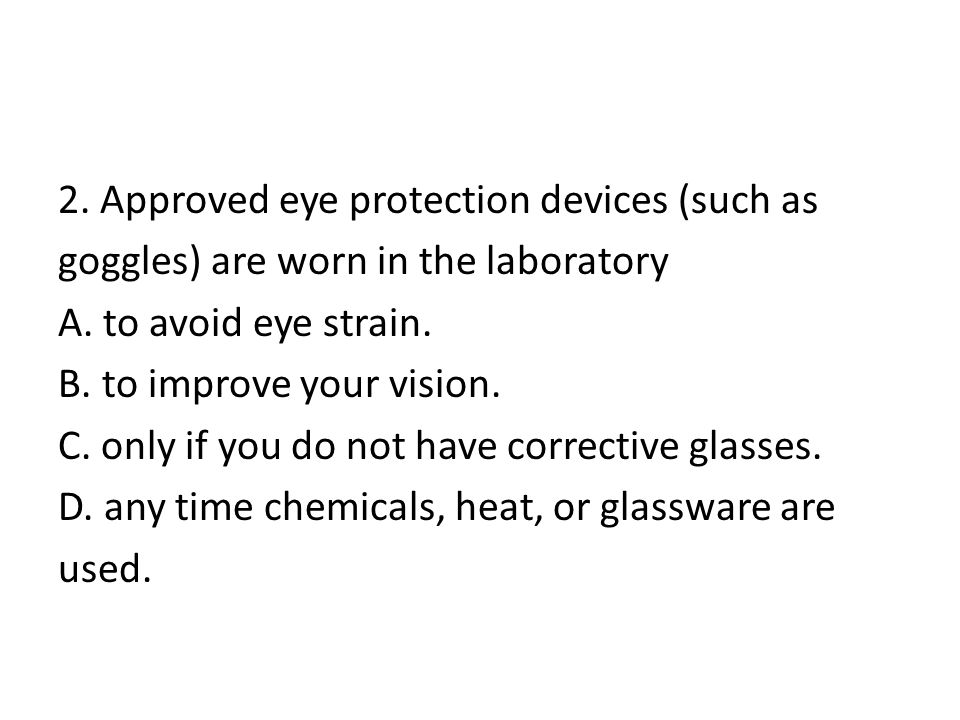 2. Approved eye protection devices (such as goggles) are worn in the laboratory A.