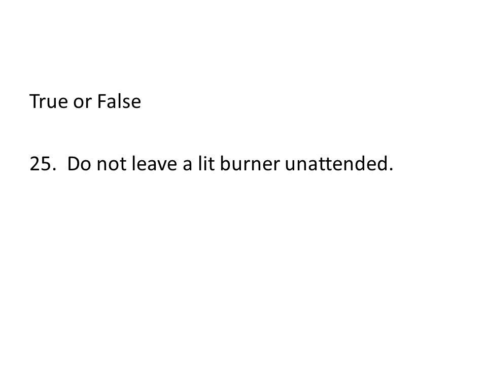 True or False 25. Do not leave a lit burner unattended.